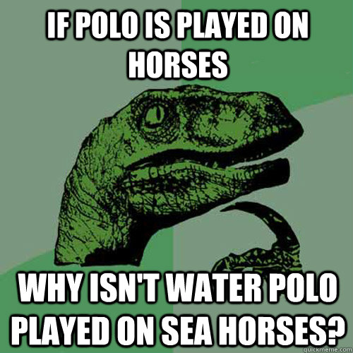 If polo is played on horses Why isn't water polo played on sea horses? - If polo is played on horses Why isn't water polo played on sea horses?  Philosoraptor