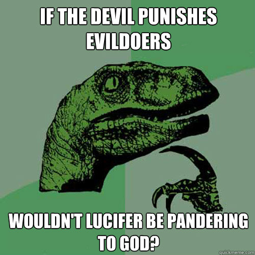 If the Devil Punishes Evildoers Wouldn't Lucifer be pandering to God? - If the Devil Punishes Evildoers Wouldn't Lucifer be pandering to God?  Misc