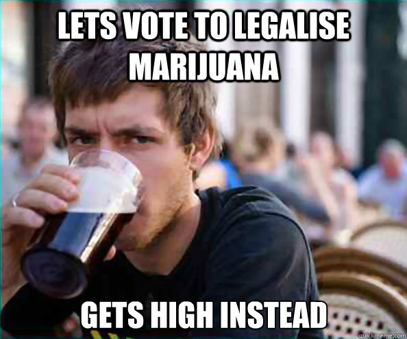 Lets vote to legalise marijuana gets high instead  - Lets vote to legalise marijuana gets high instead   Lazy College Senior