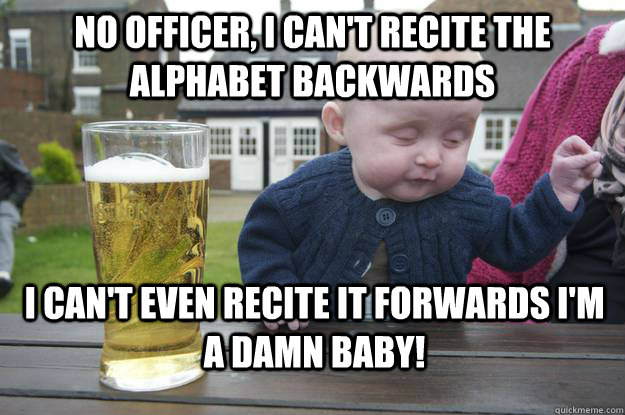 No officer, I can't recite the alphabet backwards i can't even recite it forwards i'm a damn baby! - No officer, I can't recite the alphabet backwards i can't even recite it forwards i'm a damn baby!  drunk baby
