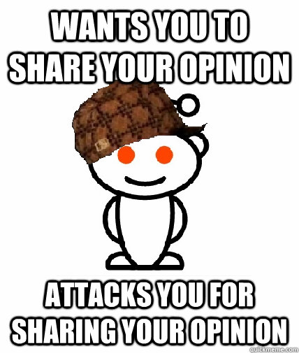 wants you to share your opinion attacks you for sharing your opinion - wants you to share your opinion attacks you for sharing your opinion  Scumbag Redditor
