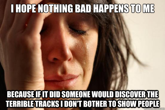 I hope nothing bad happens to me Because if it did someone would discover the terrible tracks i don't bother to show people - I hope nothing bad happens to me Because if it did someone would discover the terrible tracks i don't bother to show people  First World Problems