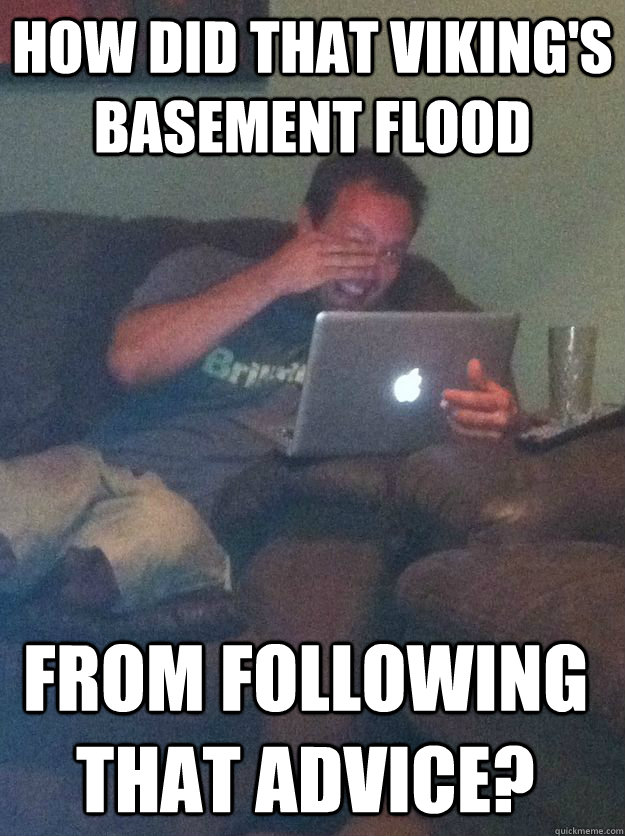 how did that viking's basement flood from following that advice? - how did that viking's basement flood from following that advice?  Misc