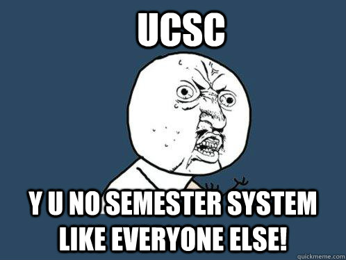 UCSC Y u no semester system like everyone else! - UCSC Y u no semester system like everyone else!  Y U No