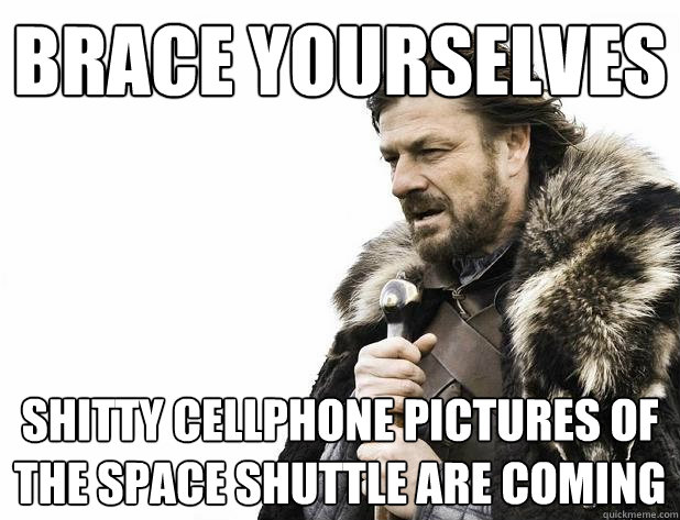 Brace yourselves Shitty cellphone pictures of the space shuttle are coming - Brace yourselves Shitty cellphone pictures of the space shuttle are coming  Misc