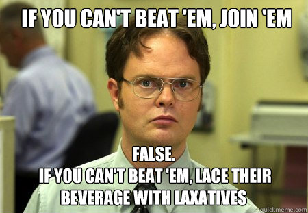 if you can't beat 'em, join 'em FALSE.    if you can't beat 'em, lace their beverage with laxatives - if you can't beat 'em, join 'em FALSE.    if you can't beat 'em, lace their beverage with laxatives  Schrute
