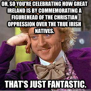 Oh, so you're celebrating how great Ireland is by commemorating a figurehead of the Christian oppression over the true Irish natives. That's just fantastic. - Oh, so you're celebrating how great Ireland is by commemorating a figurehead of the Christian oppression over the true Irish natives. That's just fantastic.  Condescending Wonka