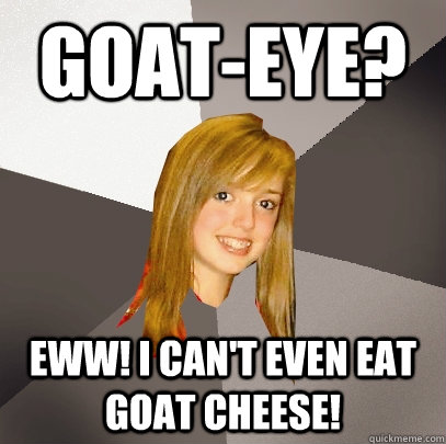 GOAT-EYE? Eww! I can't even eat Goat cheese! - GOAT-EYE? Eww! I can't even eat Goat cheese!  Musically Oblivious 8th Grader