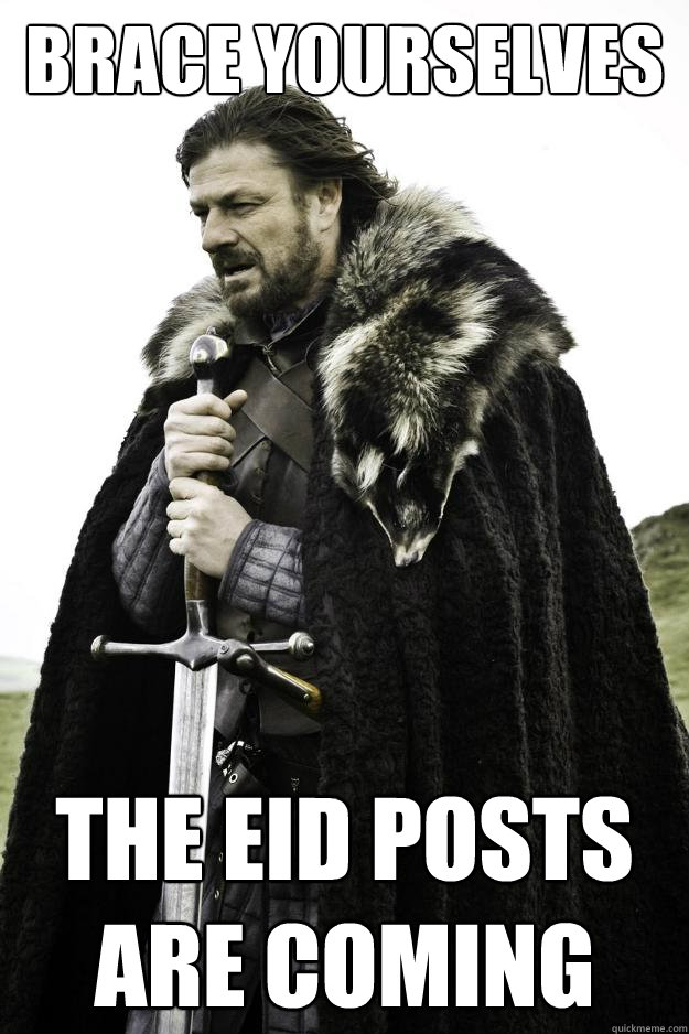 Brace yourselves the eid posts are coming - Brace yourselves the eid posts are coming  Winter is coming