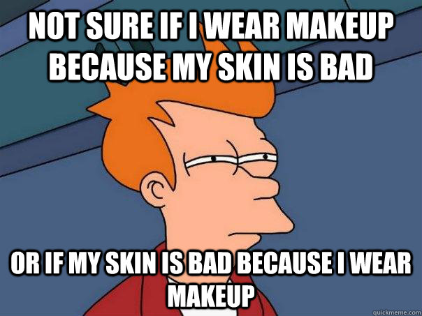 not sure if i wear makeup because my skin is bad or if my skin is bad because i wear makeup - not sure if i wear makeup because my skin is bad or if my skin is bad because i wear makeup  Futurama Fry
