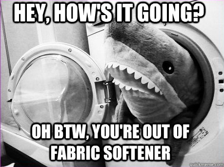 hey, how's it going? Oh btw, you're out of fabric softener - hey, how's it going? Oh btw, you're out of fabric softener  helpful shark
