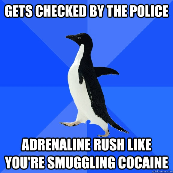 GETS checked by the police adrenaline rush like you're smuggling cocaine - GETS checked by the police adrenaline rush like you're smuggling cocaine  Socially Awkward Penguin