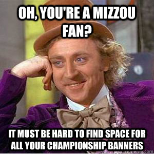 Oh, you're a mizzou fan? it must be hard to find space for all your championship banners