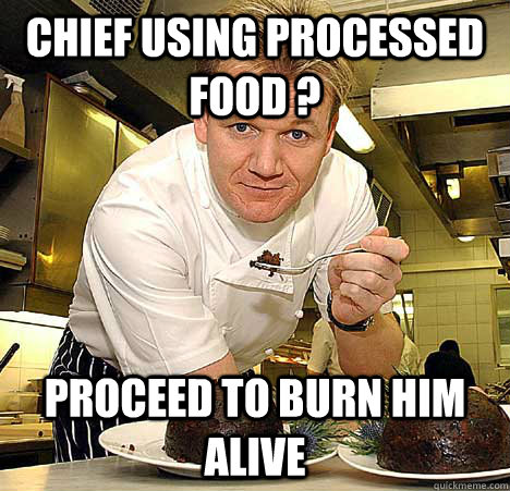 chief using processed food ? Proceed to burn him alive  Psychotic Nutjob Gordon Ramsay