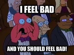 I FEEL BAD AND YOU SHOULD FEEL BAD!