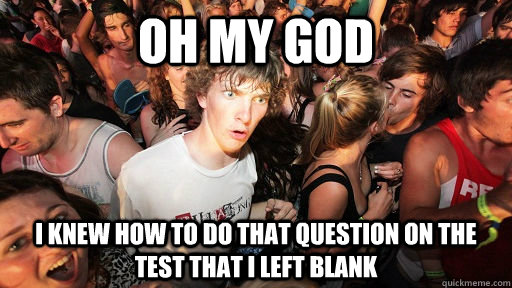 oh my god I knew how to do that question on the test that I left blank - oh my god I knew how to do that question on the test that I left blank  Sudden Clarity Clarence