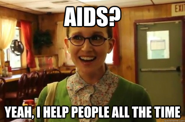 aids? yeah, I help people all the time - aids? yeah, I help people all the time  Sexually Oblivious Female