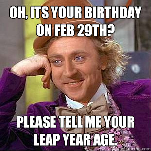 Oh, its your birthday on Feb 29th? please tell me your leap year age. - Oh, its your birthday on Feb 29th? please tell me your leap year age.  Condescending Wonka
