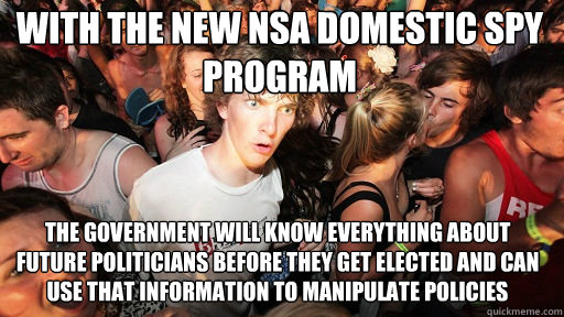 With the new NSA domestic spy program  the government will know everything about future politicians before they get elected and can use that information to manipulate policies - With the new NSA domestic spy program  the government will know everything about future politicians before they get elected and can use that information to manipulate policies  Sudden Clarity Clarence