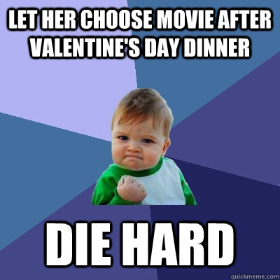 Let her choose movie after Valentine's Day dinner Die Hard - Let her choose movie after Valentine's Day dinner Die Hard  Success Kid