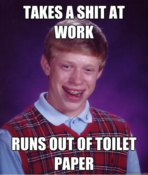 TAKES a shit at work runs out of toilet paper - TAKES a shit at work runs out of toilet paper  Bad Luck Brian