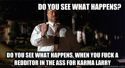 Do you see what happens? Do you see what happens, when you fuck a redditor in the ass for karma larry - Do you see what happens? Do you see what happens, when you fuck a redditor in the ass for karma larry  Walter Sobchak