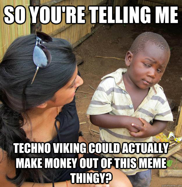 So you're telling me  Techno Viking could actually make money out of this meme thingy?