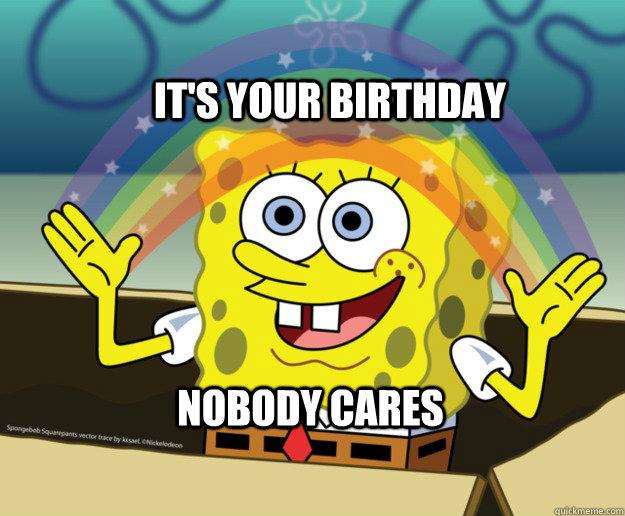 it's your birthday Nobody cares - it's your birthday Nobody cares  Spongebob Imagination