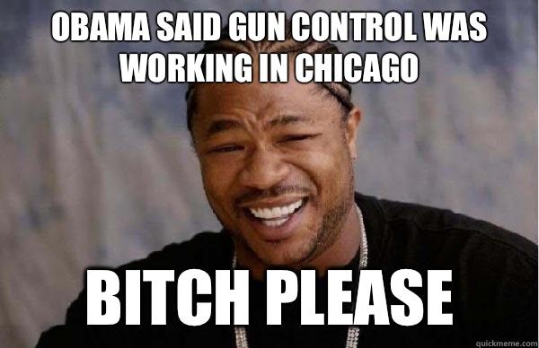 c64b74d3f5e1465137665df2c1f960124840a7b203ec925b22dd53ff88985750 obama said gun control was working in chicago bitch please,Obama Gun Control Meme