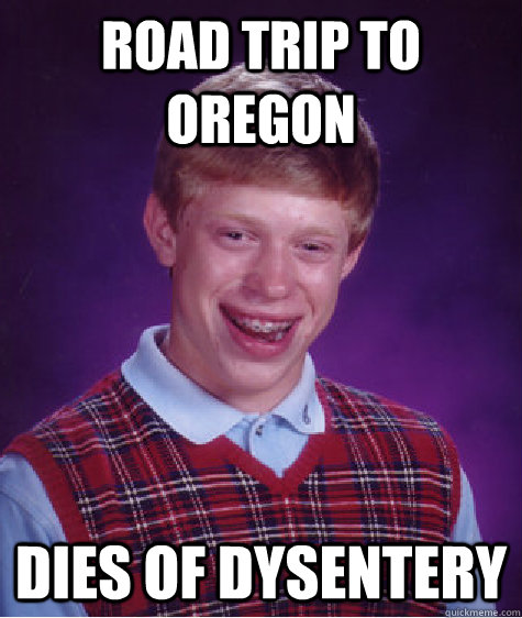 Road Trip To Oregon Dies of Dysentery - Road Trip To Oregon Dies of Dysentery  Bad Luck Brian