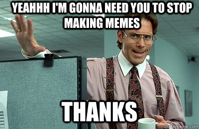 c64d1035299f6939240200c46ab9217f5b806d68e62ddb223481cb029810b1d4 yeahhh i'm gonna need you to stop making memes thanks office