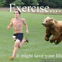 Exercise..... It might save your life. - Exercise..... It might save your life.  Running from bear what