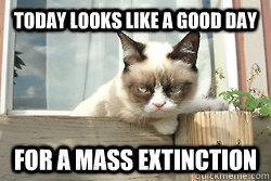 Today looks like a good day for a mass extinction - Today looks like a good day for a mass extinction  Misc