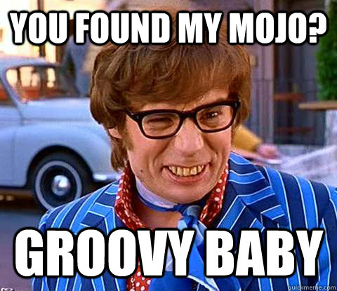 you Found My Mojo? groovy baby - you Found My Mojo? groovy baby  Groovy Austin Powers