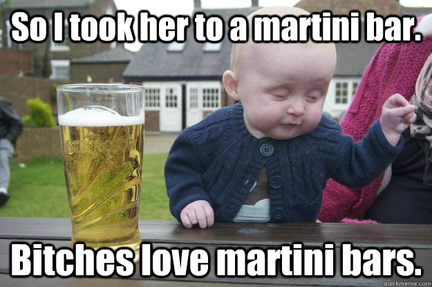So I took her to a martini bar. Bitches love martini bars. - So I took her to a martini bar. Bitches love martini bars.  drunk baby