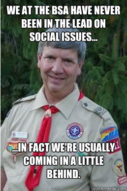 we at the bsa have never been in the lead on social issues... ...in fact we're usually coming in a little behind. - we at the bsa have never been in the lead on social issues... ...in fact we're usually coming in a little behind.  Harmless Scout Leader
