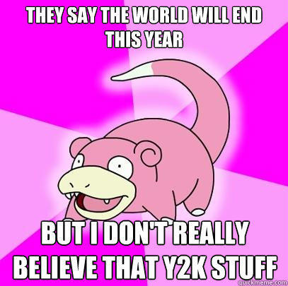 They say the world will end this year But I don't really believe that Y2K stuff