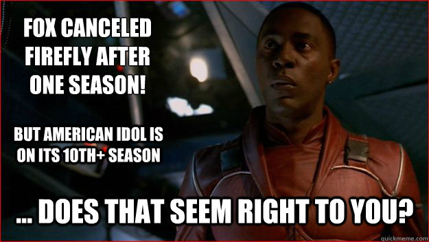 Fox canceled Firefly after one season!  ... Does that seem right to you? But American Idol is on its 10th+ season  Jubal Early Logic