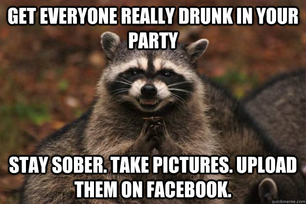 Get everyone really drunk in your party stay sober. take pictures. upload them on facebook. - Get everyone really drunk in your party stay sober. take pictures. upload them on facebook.  Evil Plotting Raccoon