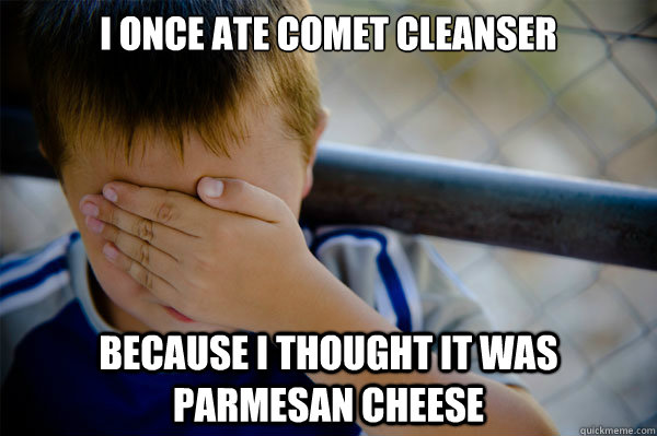 I once ate comet cleanser because i thought it was Parmesan cheese  - I once ate comet cleanser because i thought it was Parmesan cheese   Misc