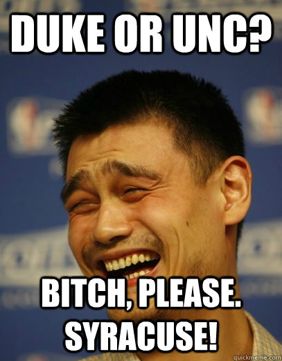 Duke or UNC? Bitch, please. Syracuse! - Duke or UNC? Bitch, please. Syracuse!  Yao Ming