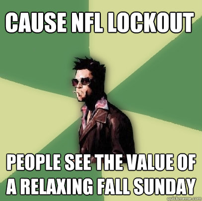 cause nfl lockout people see the value of a relaxing fall sunday - cause nfl lockout people see the value of a relaxing fall sunday  Helpful Tyler Durden