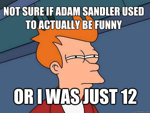 Not sure if Adam Sandler used to actually be funny Or I was just 12 - Not sure if Adam Sandler used to actually be funny Or I was just 12  Futurama Fry