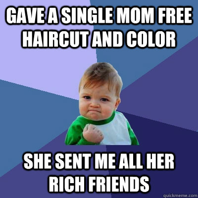 Gave a single mom free haircut and color she sent me all her rich friends - Gave a single mom free haircut and color she sent me all her rich friends  Success Kid