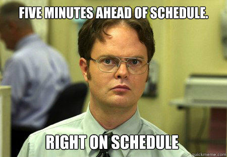 Five minutes ahead of schedule. RIGHT ON SCHEDULE - Five minutes ahead of schedule. RIGHT ON SCHEDULE  Dwight