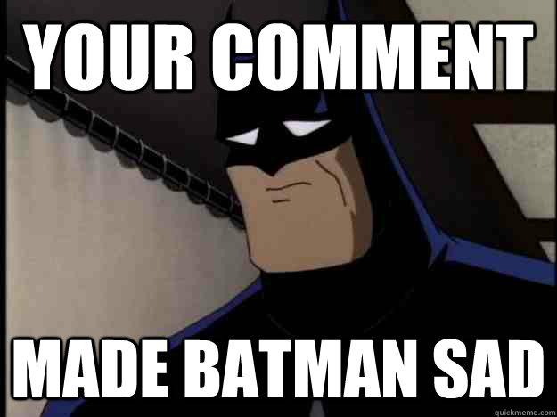 Your Comment Made batman sad