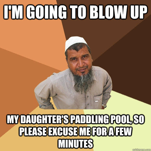 I'm going to blow up my daughter's paddling pool, so please excuse me for a few minutes  Ordinary Muslim Man