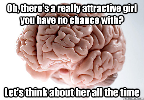Oh, there's a really attractive girl you have no chance with? Let's think about her all the time - Oh, there's a really attractive girl you have no chance with? Let's think about her all the time  Scumbag Brain