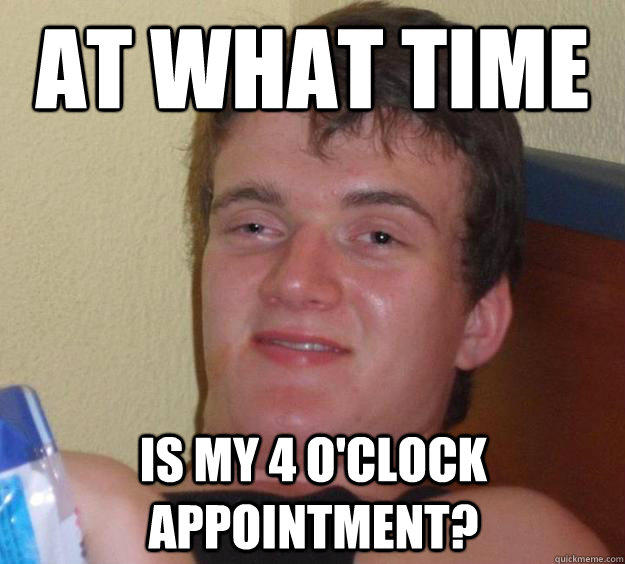 At what time is my 4 o'clock appointment?  - At what time is my 4 o'clock appointment?   10 Guy