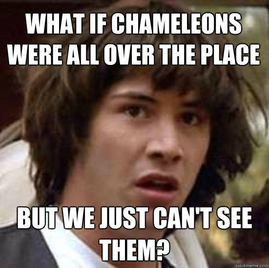 What if chameleons were all over the place But we just can't see them? - What if chameleons were all over the place But we just can't see them?  conspiracy keanu